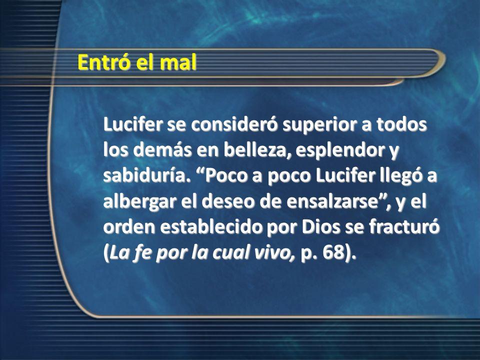 Entró el mal Lucifer se consideró superior a todos los demás en belleza, esplendor y sabiduría. Poco a poco Lucifer llegó a albergar el deseo de ensal