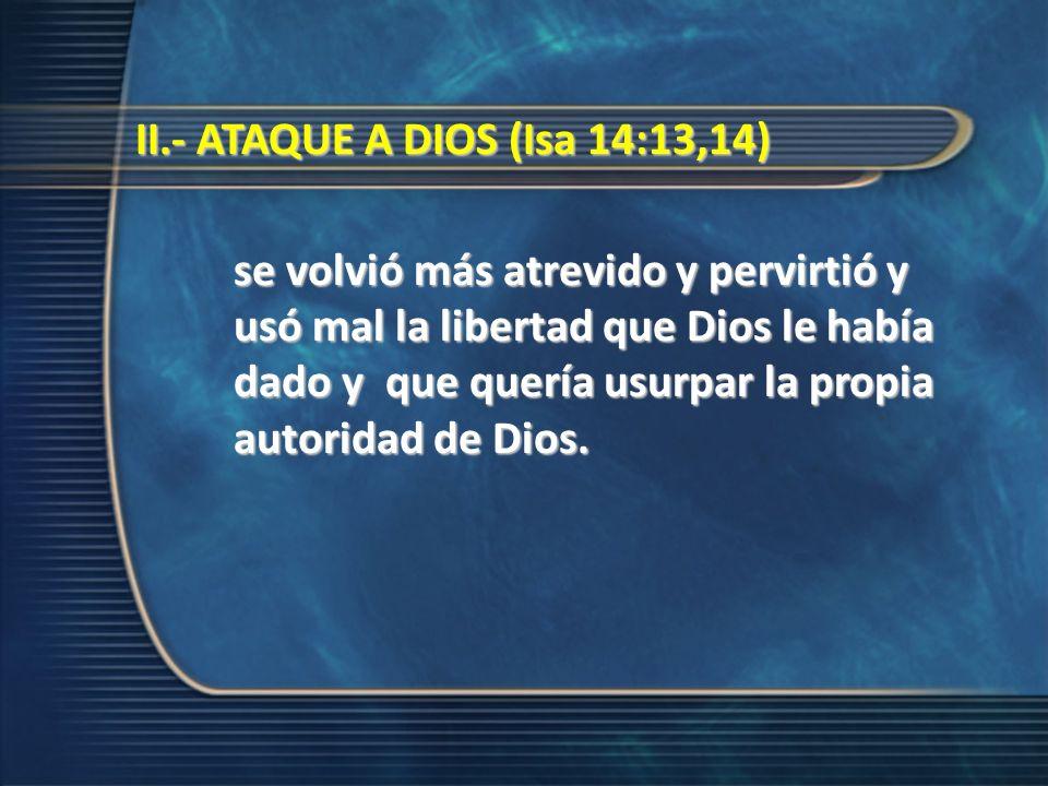 II.- ATAQUE A DIOS (Isa 14:13,14) II.- ATAQUE A DIOS (Isa 14:13,14) se volvió más atrevido y pervirtió y usó mal la libertad que Dios le había dado y