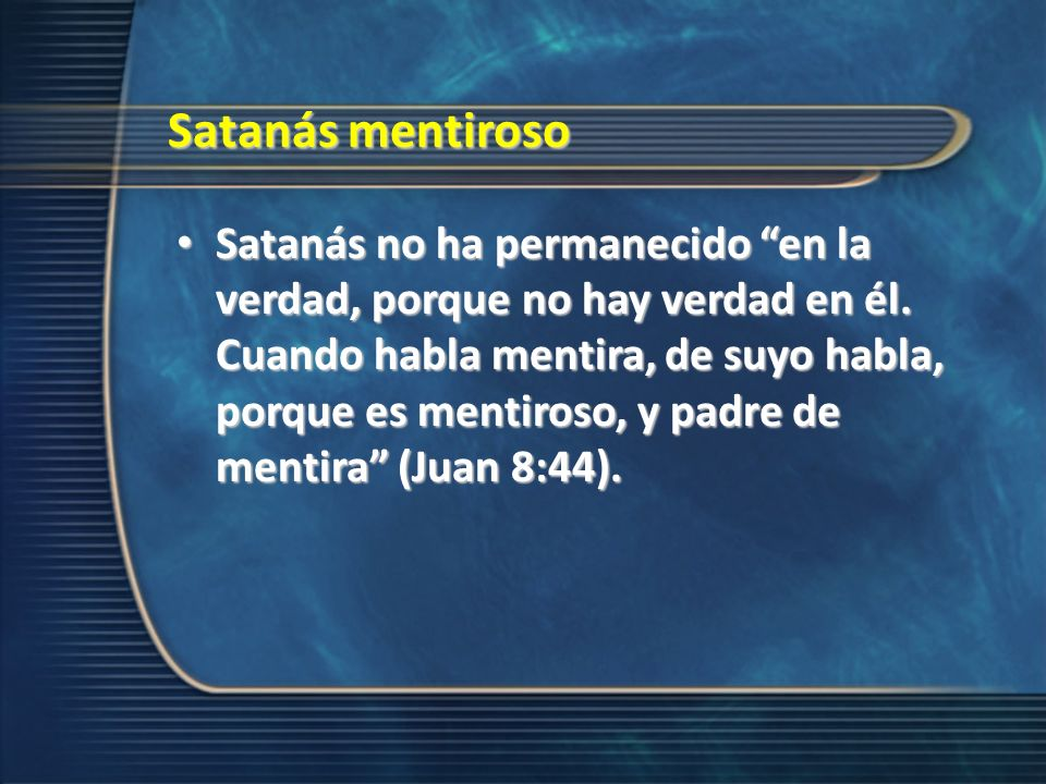Satanás mentiroso Satanás no ha permanecido en la verdad, porque no hay verdad en él. Cuando habla mentira, de suyo habla, porque es mentiroso, y padr