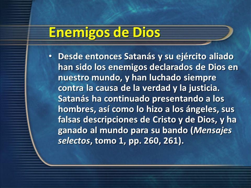 Enemigos de Dios Desde entonces Satanás y su ejército aliado han sido los enemigos declarados de Dios en nuestro mundo, y han luchado siempre contra l