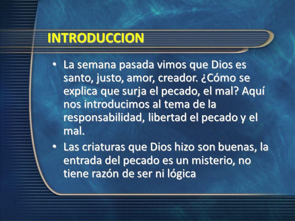 INTRODUCCION La semana pasada vimos que Dios es santo, justo, amor, creador. ¿Cómo se explica que surja el pecado, el mal? Aquí nos introducimos al te