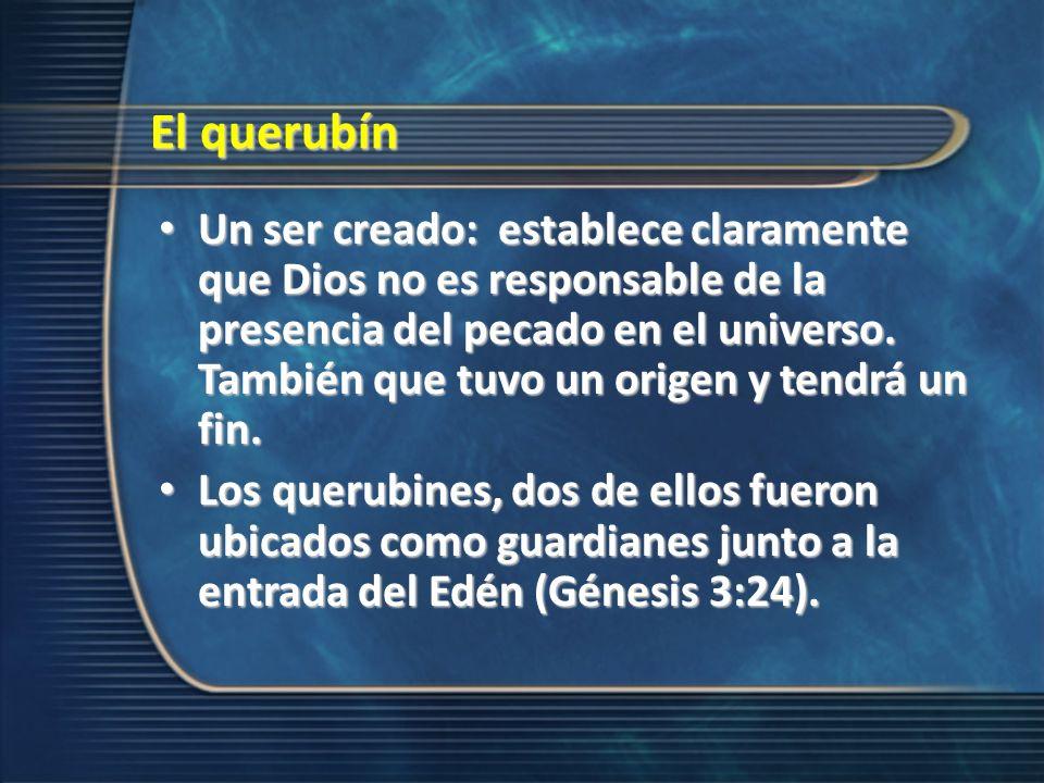 El querubín Un ser creado: establece claramente que Dios no es responsable de la presencia del pecado en el universo. También que tuvo un origen y ten