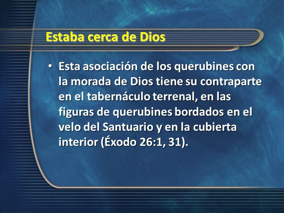 Estaba cerca de Dios Esta asociación de los querubines con la morada de Dios tiene su contraparte en el tabernáculo terrenal, en las figuras de querub