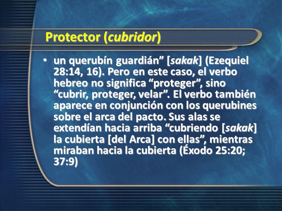 Protector (cubridor) un querubín guardián [sakak] (Ezequiel 28:14, 16). Pero en este caso, el verbo hebreo no significa proteger, sino cubrir, protege