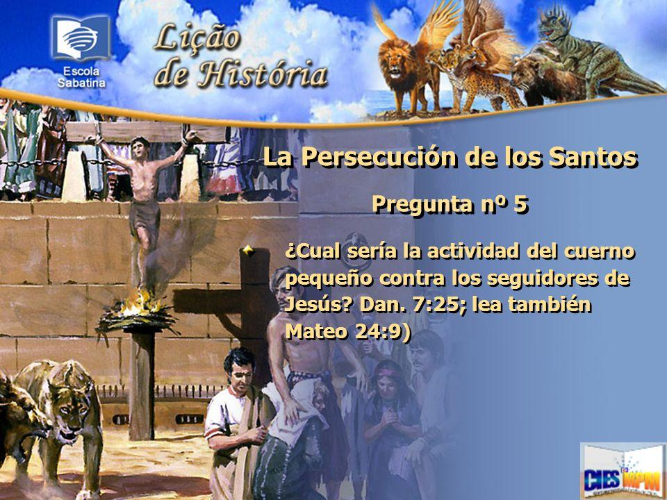 La Persecución de los Santos Pregunta nº 5 ¿Cual sería la actividad del cuerno pequeño contra los seguidores de Jesús? Dan. 7:25; lea también Mateo 24