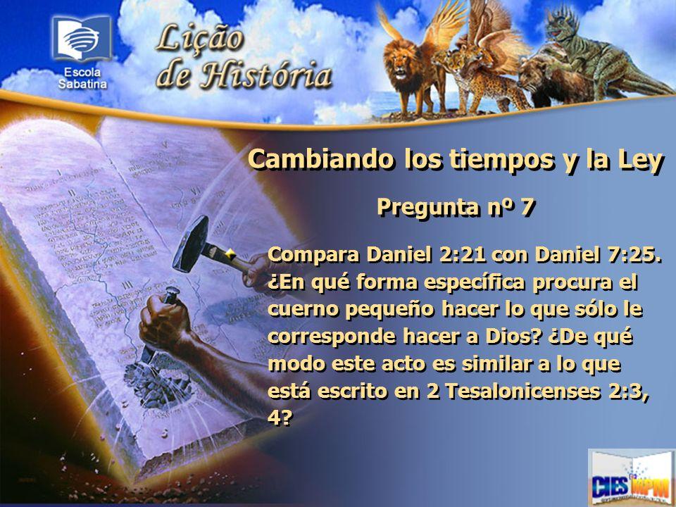 Cambiando los tiempos y la Ley Pregunta nº 7 Compara Daniel 2:21 con Daniel 7:25. ¿En qué forma específica procura el cuerno pequeño hacer lo que sólo