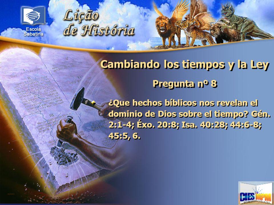 Cambiando los tiempos y la Ley Pregunta nº 8 ¿Que hechos bíblicos nos revelan el dominio de Dios sobre el tiempo? Gén. 2:1-4; Éxo. 20:8; Isa. 40:28; 4