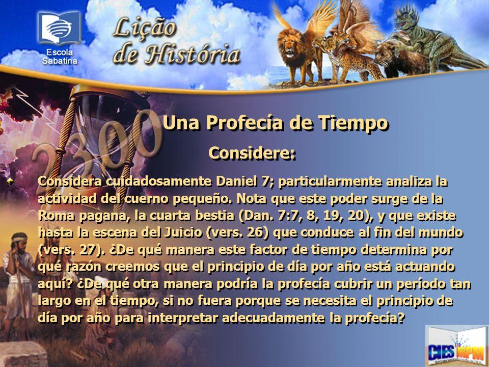Una Profecía de Tiempo Considere: Considera cuidadosamente Daniel 7; particularmente analiza la actividad del cuerno pequeño. Nota que este poder surg