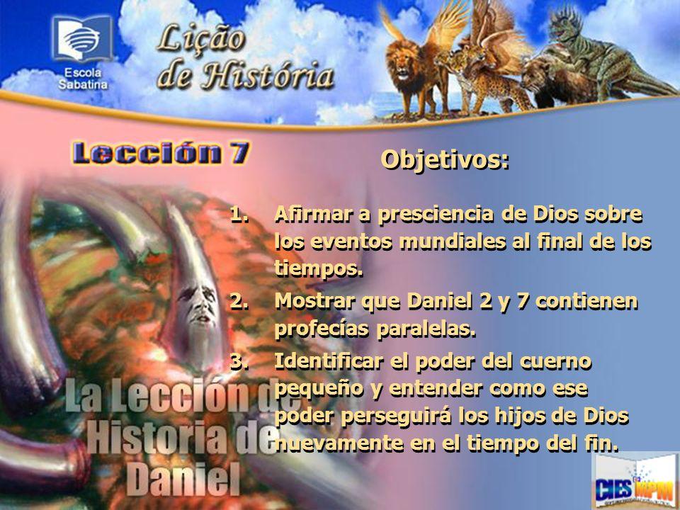 Objetivos: 1.Afirmar a presciencia de Dios sobre los eventos mundiales al final de los tiempos. 2.Mostrar que Daniel 2 y 7 contienen profecías paralel