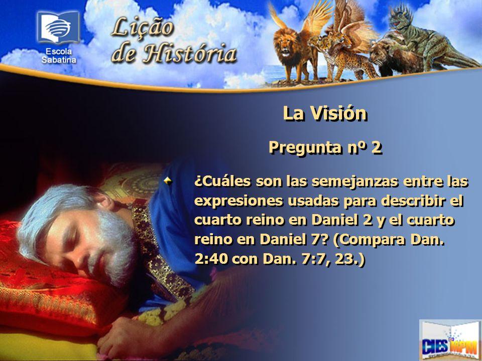 La Visión Pregunta nº 2 ¿Cuáles son las semejanzas entre las expresiones usadas para describir el cuarto reino en Daniel 2 y el cuarto reino en Daniel