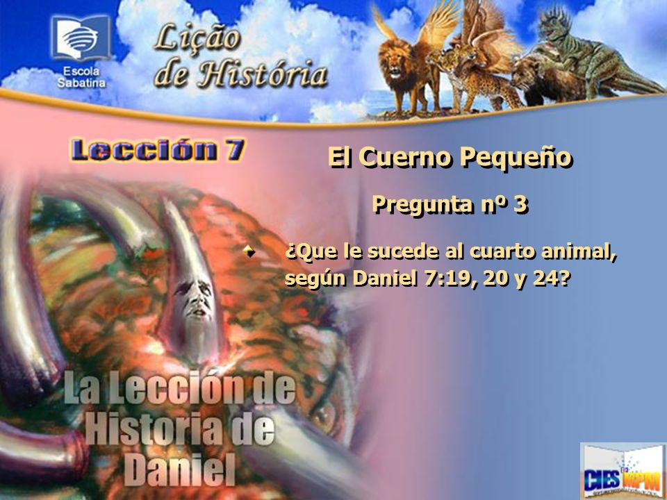 El Cuerno Pequeño Pregunta nº 3 ¿Que le sucede al cuarto animal, según Daniel 7:19, 20 y 24?