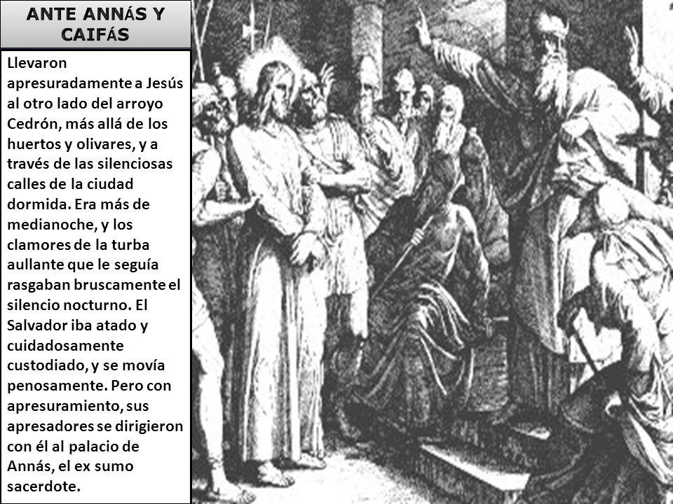 Llevaron apresuradamente a Jesús al otro lado del arroyo Cedrón, más allá de los huertos y olivares, y a través de las silenciosas calles de la ciudad dormida.