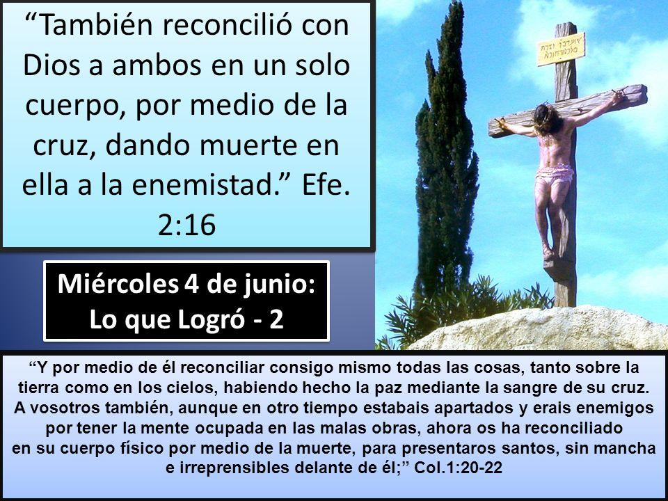 Miércoles 4 de junio: Lo que Logró - 2 Y por medio de él reconciliar consigo mismo todas las cosas, tanto sobre la tierra como en los cielos, habiendo hecho la paz mediante la sangre de su cruz.