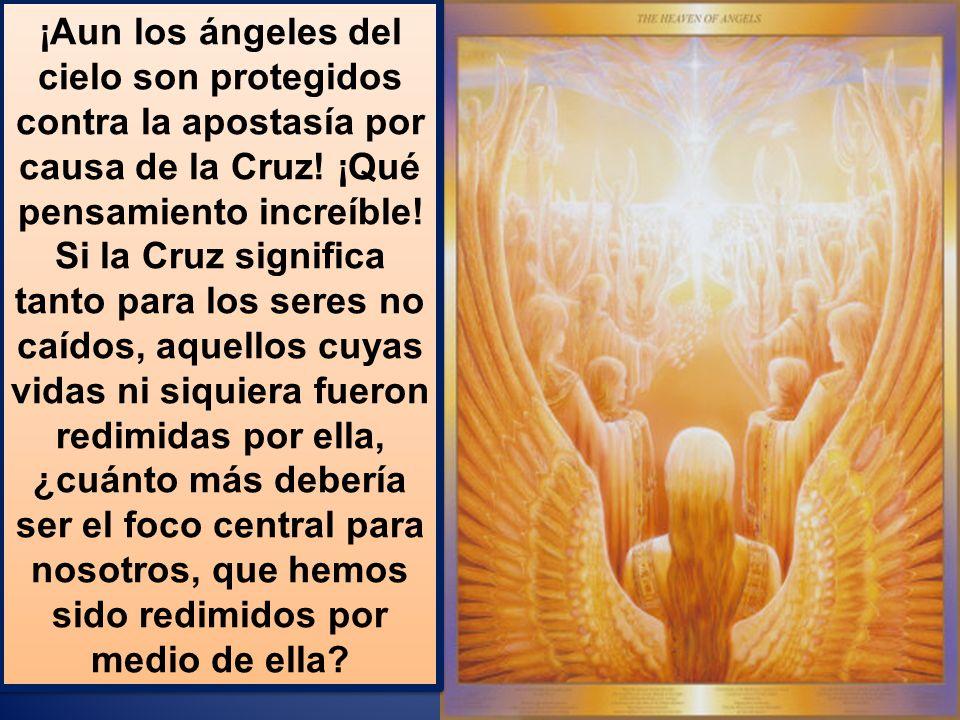 ¡Aun los ángeles del cielo son protegidos contra la apostasía por causa de la Cruz.