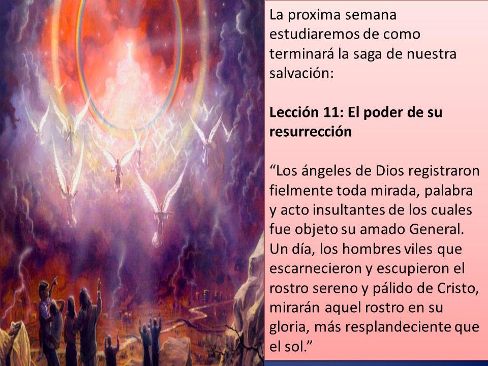 La proxima semana estudiaremos de como terminará la saga de nuestra salvación: Lección 11: El poder de su resurrección Los ángeles de Dios registraron fielmente toda mirada, palabra y acto insultantes de los cuales fue objeto su amado General.