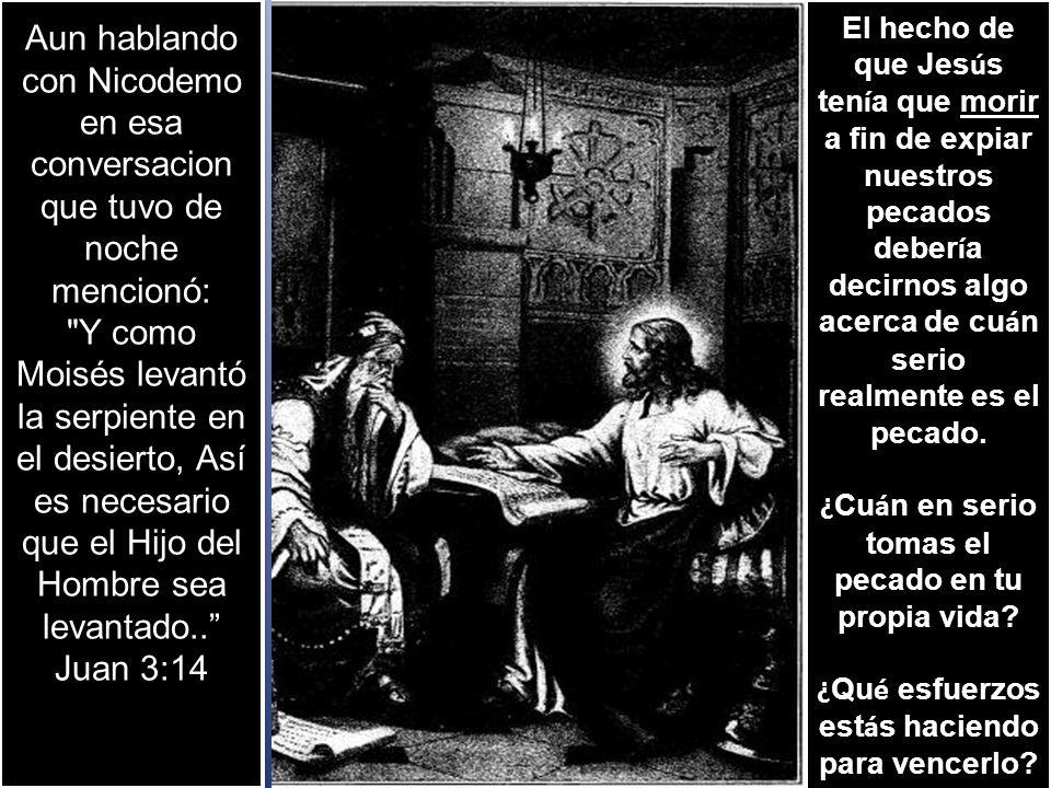Aun hablando con Nicodemo en esa conversacion que tuvo de noche mencionó: Y como Moisés levantó la serpiente en el desierto, Así es necesario que el Hijo del Hombre sea levantado..