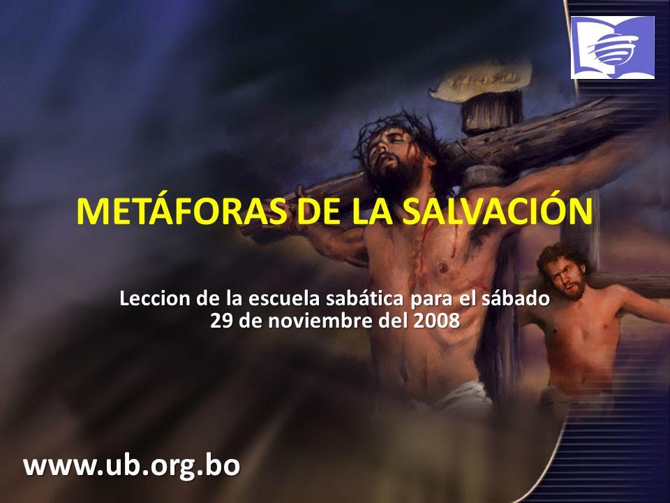METÁFORAS DE LA SALVACIÓN Leccion de la escuela sabática para el sábado 29 de noviembre del 2008 www.ub.org.bo
