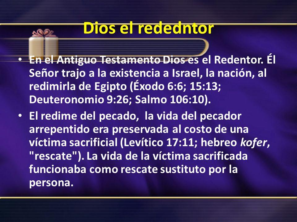 Dios el rededntor En el Antiguo Testamento Dios es el Redentor. Él Señor trajo a la existencia a Israel, la nación, al redimirla de Egipto (Éxodo 6:6;