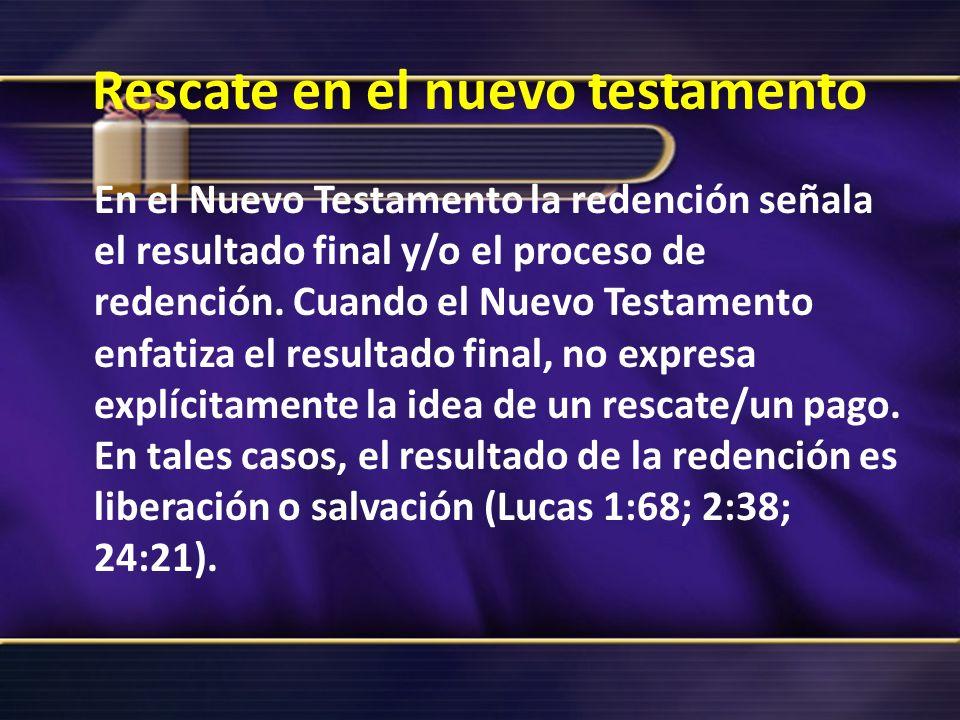 Rescate en el nuevo testamento En el Nuevo Testamento la redención señala el resultado final y/o el proceso de redención. Cuando el Nuevo Testamento e