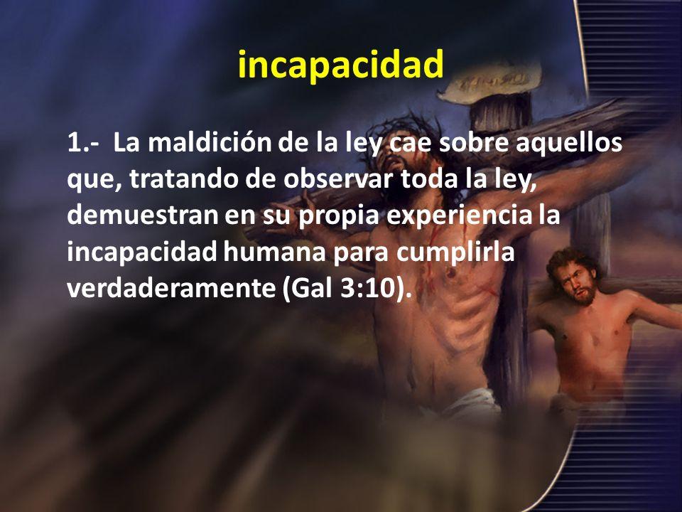 incapacidad 1.- La maldición de la ley cae sobre aquellos que, tratando de observar toda la ley, demuestran en su propia experiencia la incapacidad hu