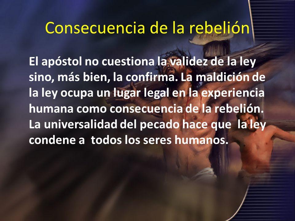 Consecuencia de la rebelión El apóstol no cuestiona la validez de la ley sino, más bien, la confirma. La maldición de la ley ocupa un lugar legal en l
