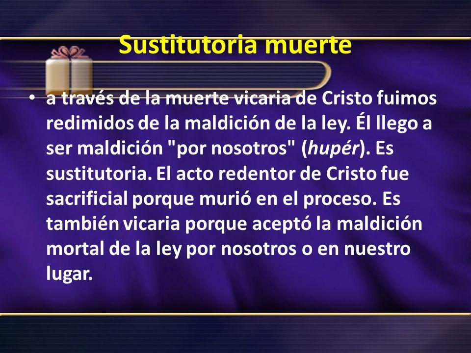 Sustitutoria muerte a través de la muerte vicaria de Cristo fuimos redimidos de la maldición de la ley. Él llego a ser maldición