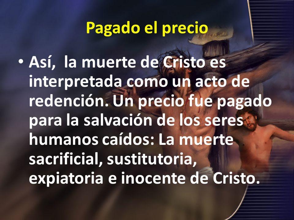 Pagado el precio Así, la muerte de Cristo es interpretada como un acto de redención. Un precio fue pagado para la salvación de los seres humanos caído