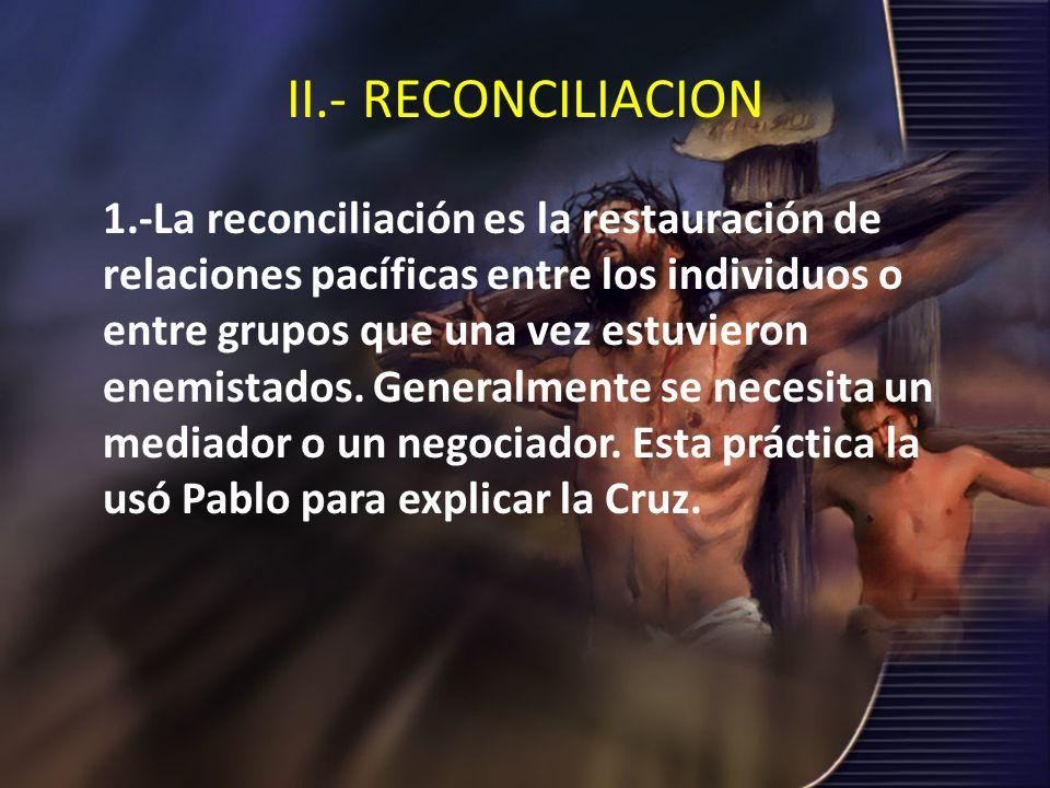 II.- RECONCILIACION 1.-La reconciliación es la restauración de relaciones pacíficas entre los individuos o entre grupos que una vez estuvieron enemist