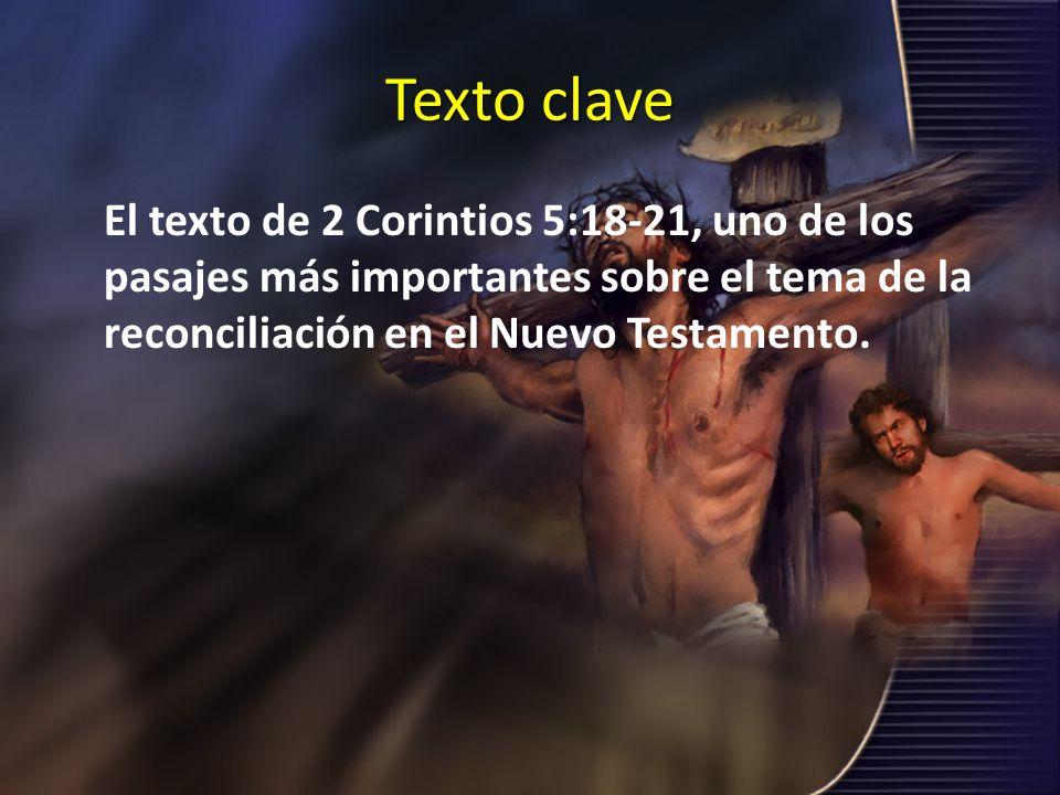 Texto clave El texto de 2 Corintios 5:18-21, uno de los pasajes más importantes sobre el tema de la reconciliación en el Nuevo Testamento.