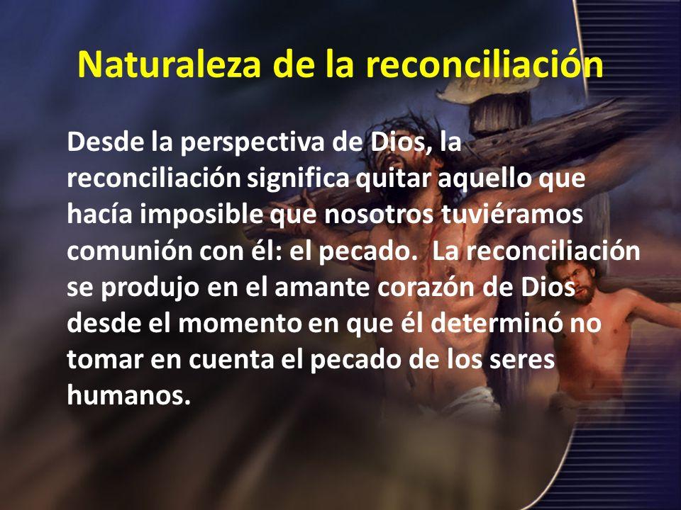 Naturaleza de la reconciliación Desde la perspectiva de Dios, la reconciliación significa quitar aquello que hacía imposible que nosotros tuviéramos c