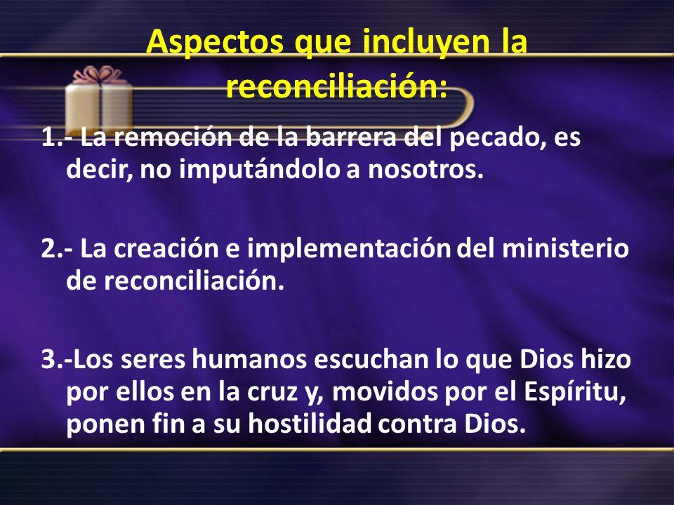 Aspectos que incluyen la reconciliación: 1.- La remoción de la barrera del pecado, es decir, no imputándolo a nosotros. 2.- La creación e implementaci