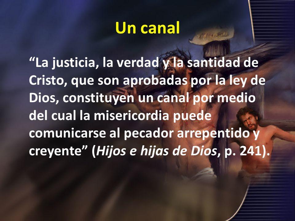 Un canal La justicia, la verdad y la santidad de Cristo, que son aprobadas por la ley de Dios, constituyen un canal por medio del cual la misericordia