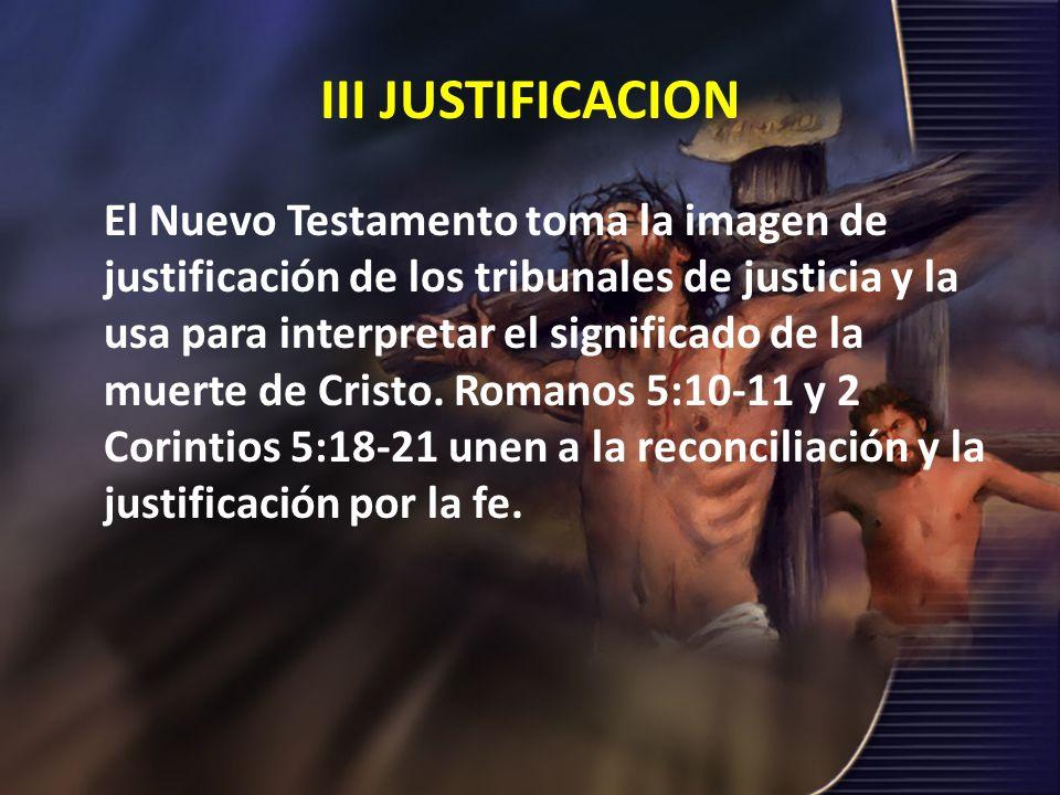 III JUSTIFICACION El Nuevo Testamento toma la imagen de justificación de los tribunales de justicia y la usa para interpretar el significado de la mue