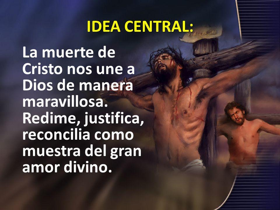 IDEA CENTRAL: La muerte de Cristo nos une a Dios de manera maravillosa. Redime, justifica, reconcilia como muestra del gran amor divino.