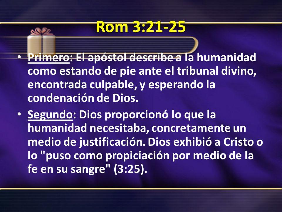 Rom 3:21-25 Primero: El apóstol describe a la humanidad como estando de pie ante el tribunal divino, encontrada culpable, y esperando la condenación d