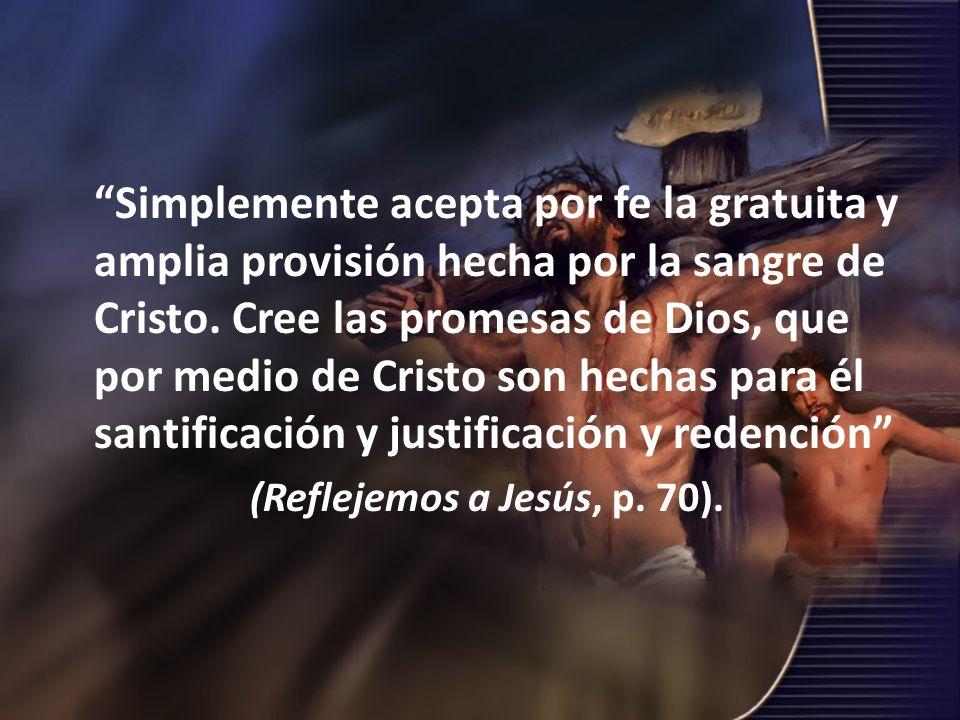 Simplemente acepta por fe la gratuita y amplia provisión hecha por la sangre de Cristo. Cree las promesas de Dios, que por medio de Cristo son hechas