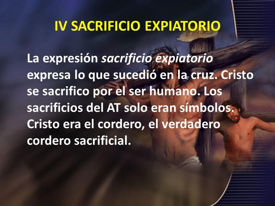 IV SACRIFICIO EXPIATORIO La expresión sacrificio expiatorio expresa lo que sucedió en la cruz. Cristo se sacrifico por el ser humano. Los sacrificios
