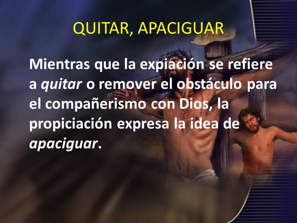 QUITAR, APACIGUAR Mientras que la expiación se refiere a quitar o remover el obstáculo para el compañerismo con Dios, la propiciación expresa la idea