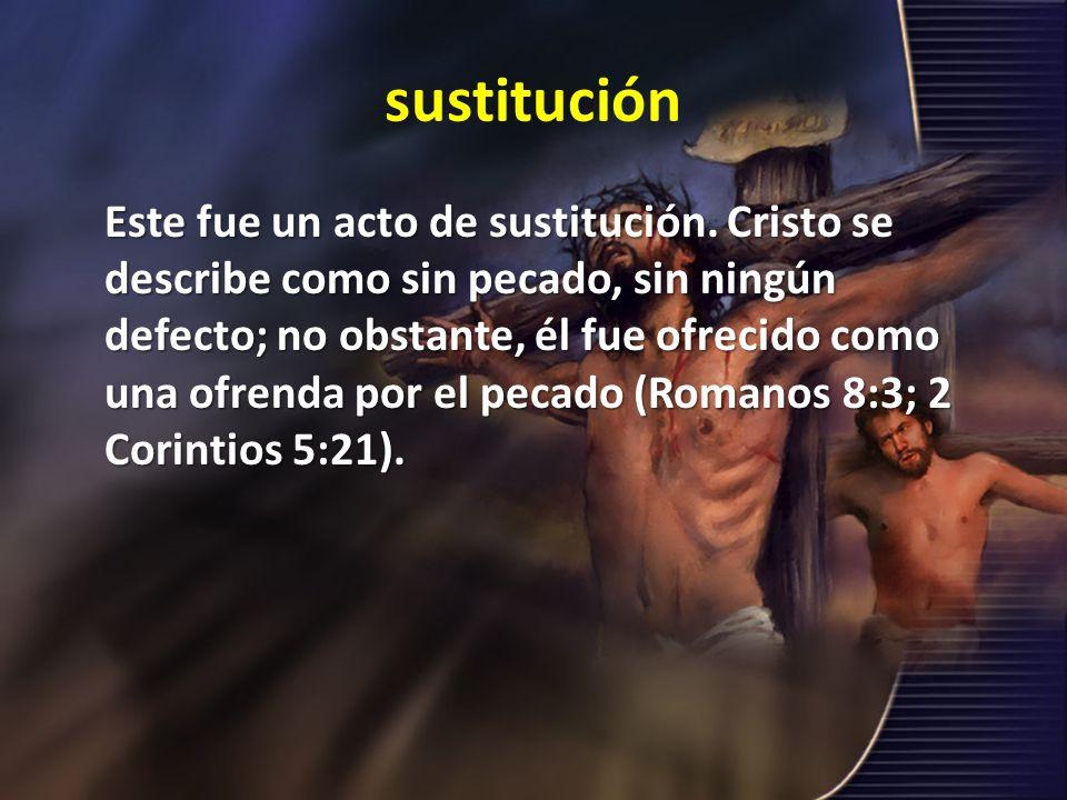 sustitución Este fue un acto de sustitución. Cristo se describe como sin pecado, sin ningún defecto; no obstante, él fue ofrecido como una ofrenda por
