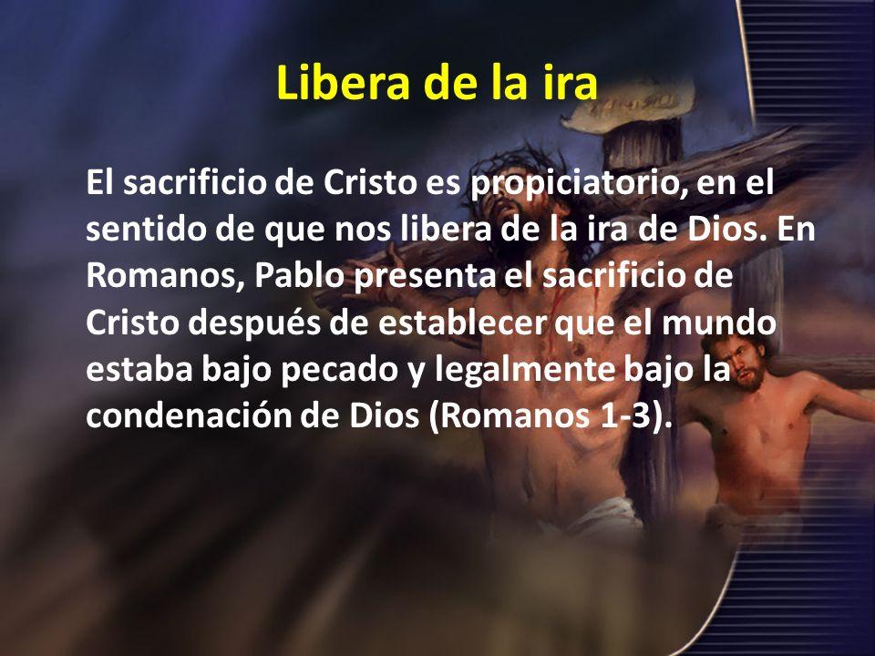 Libera de la ira El sacrificio de Cristo es propiciatorio, en el sentido de que nos libera de la ira de Dios. En Romanos, Pablo presenta el sacrificio
