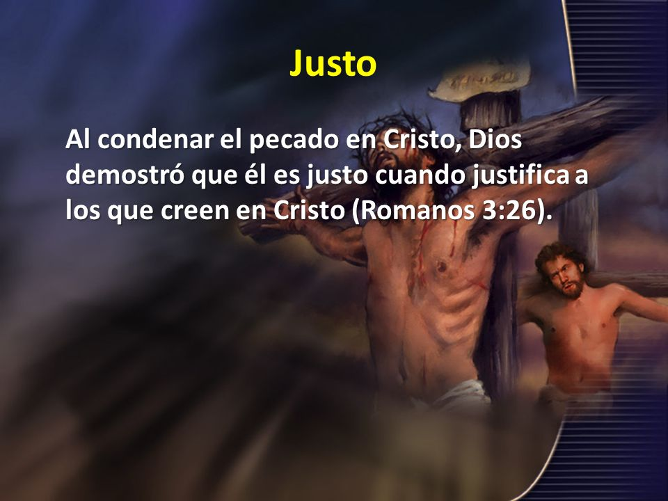 Justo Al condenar el pecado en Cristo, Dios demostró que él es justo cuando justifica a los que creen en Cristo (Romanos 3:26).