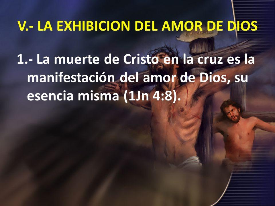 V.- LA EXHIBICION DEL AMOR DE DIOS 1.- La muerte de Cristo en la cruz es la manifestación del amor de Dios, su esencia misma (1Jn 4:8).