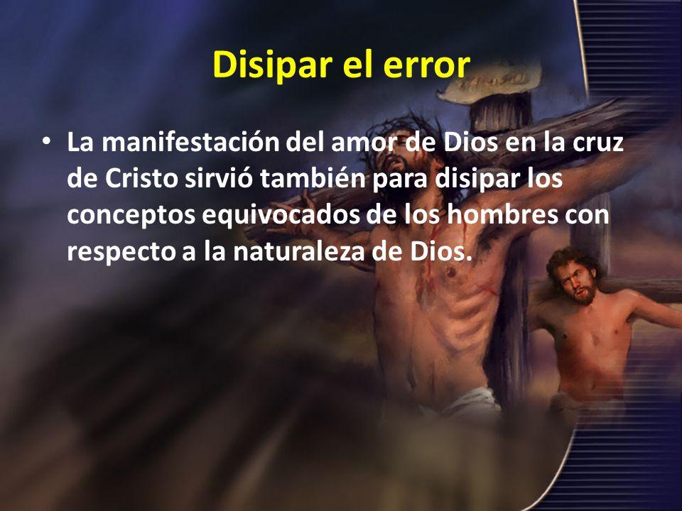 Disipar el error La manifestación del amor de Dios en la cruz de Cristo sirvió también para disipar los conceptos equivocados de los hombres con respe