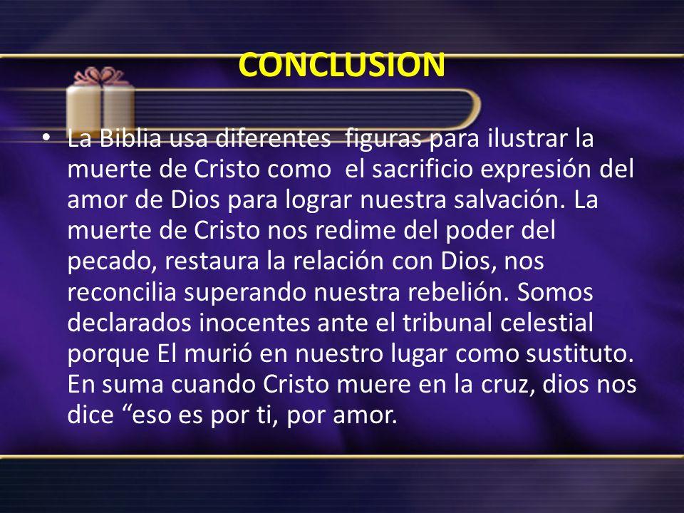 CONCLUSION La Biblia usa diferentes figuras para ilustrar la muerte de Cristo como el sacrificio expresión del amor de Dios para lograr nuestra salvac