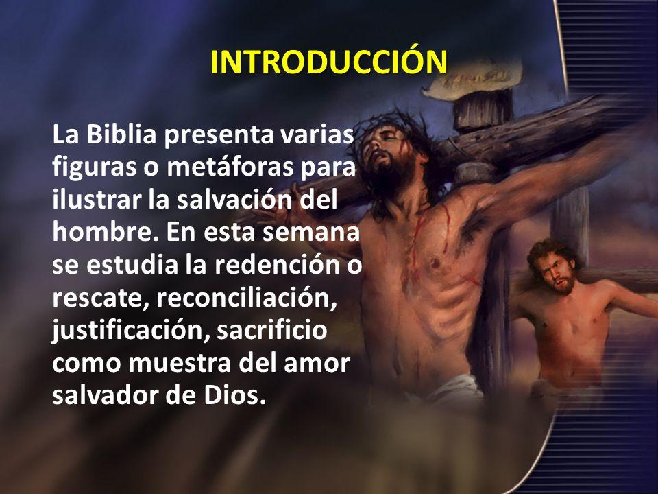 INTRODUCCIÓN La Biblia presenta varias figuras o metáforas para ilustrar la salvación del hombre. En esta semana se estudia la redención o rescate, re