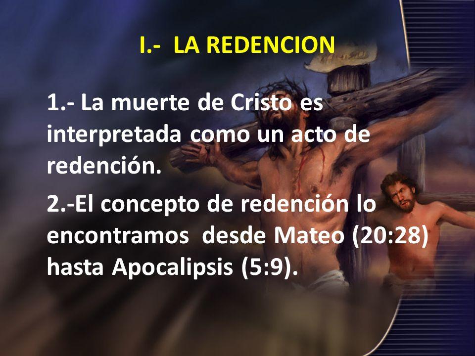 I.- LA REDENCION 1.- La muerte de Cristo es interpretada como un acto de redención. 2.-El concepto de redención lo encontramos desde Mateo (20:28) has