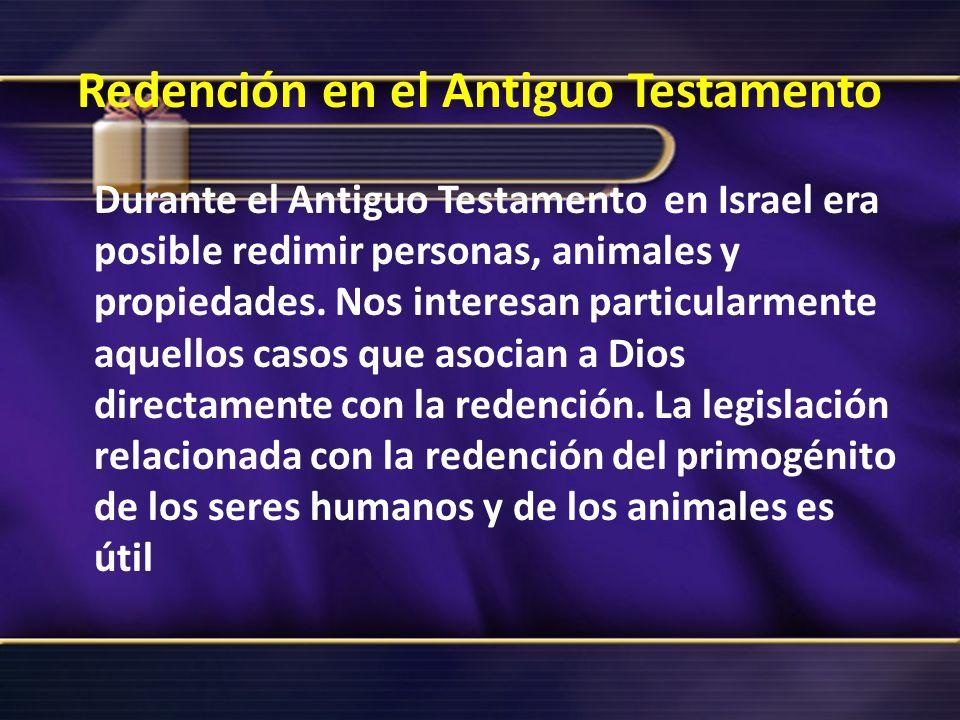 Redención en el Antiguo Testamento Durante el Antiguo Testamento en Israel era posible redimir personas, animales y propiedades. Nos interesan particu