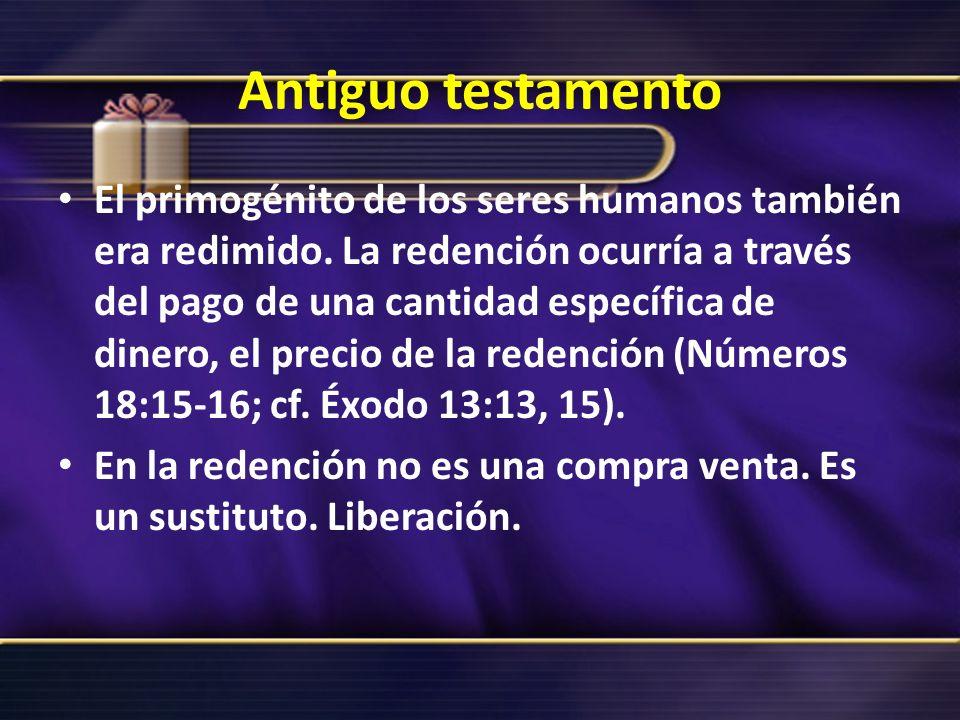 Antiguo testamento El primogénito de los seres humanos también era redimido. La redención ocurría a través del pago de una cantidad específica de dine