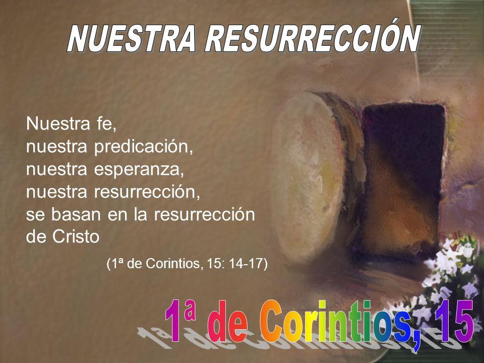 Nuestra fe, nuestra predicación, nuestra esperanza, nuestra resurrección, se basan en la resurrección de Cristo (1ª de Corintios, 15: 14-17)