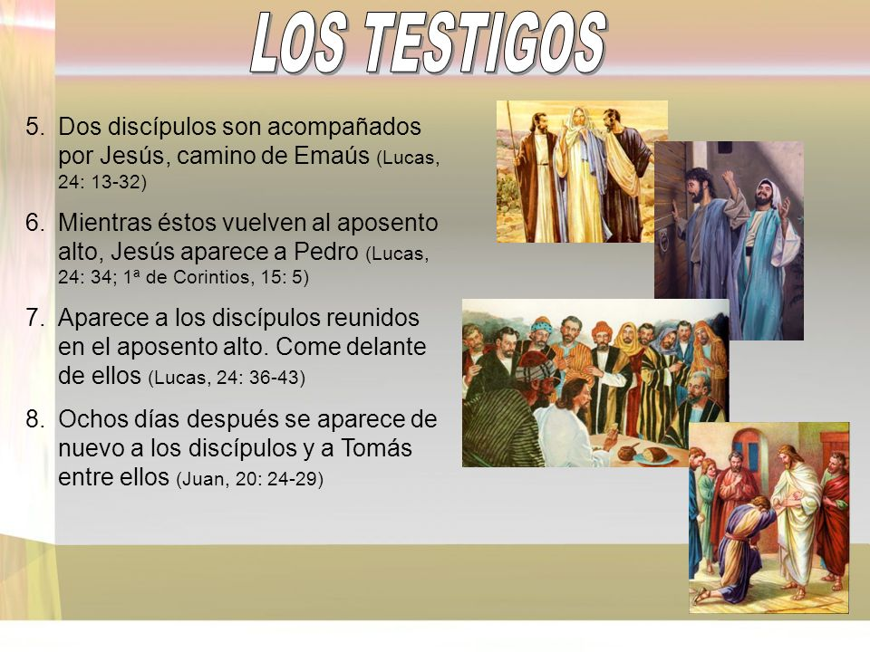5.Dos discípulos son acompañados por Jesús, camino de Emaús (Lucas, 24: 13-32) 6.Mientras éstos vuelven al aposento alto, Jesús aparece a Pedro (Lucas, 24: 34; 1ª de Corintios, 15: 5) 7.Aparece a los discípulos reunidos en el aposento alto.